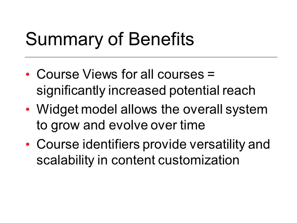 Summary of Benefits Course Views for all courses = significantly increased potential reach Widget model allows the overall system to grow and evolve over time Course identifiers provide versatility and scalability in content customization