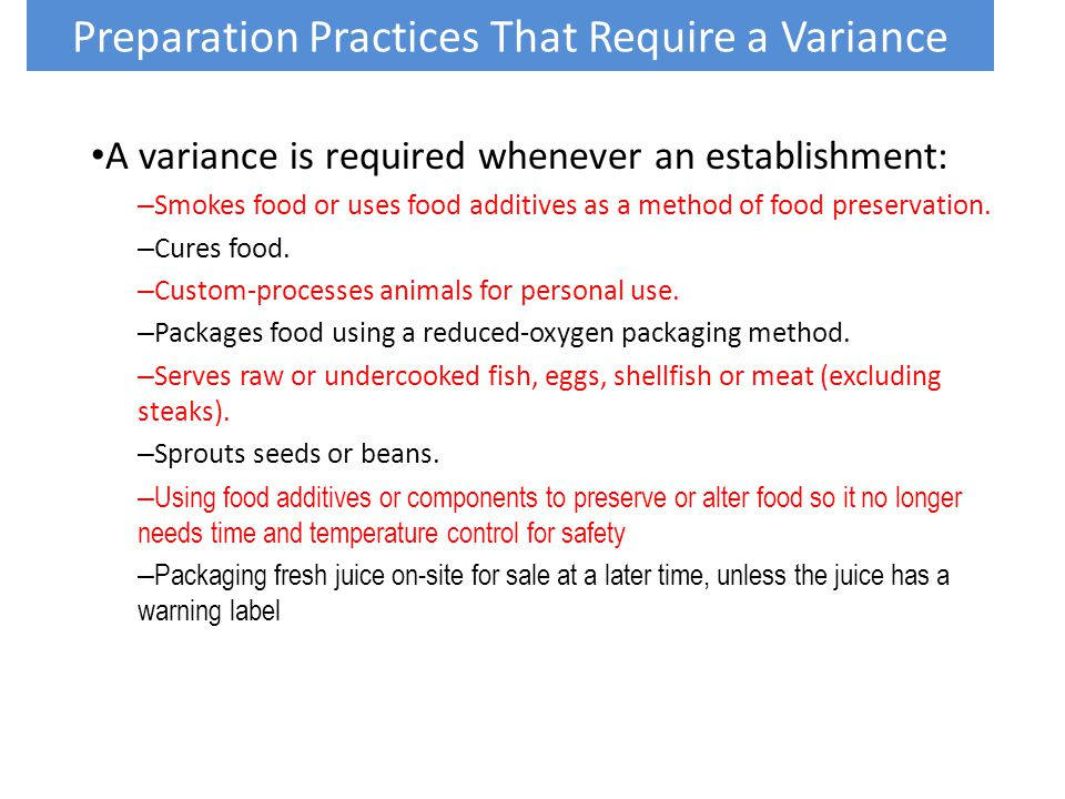 A variance is required whenever an establishment: – Smokes food or uses food additives as a method of food preservation. – Cures food. – Custom-proces