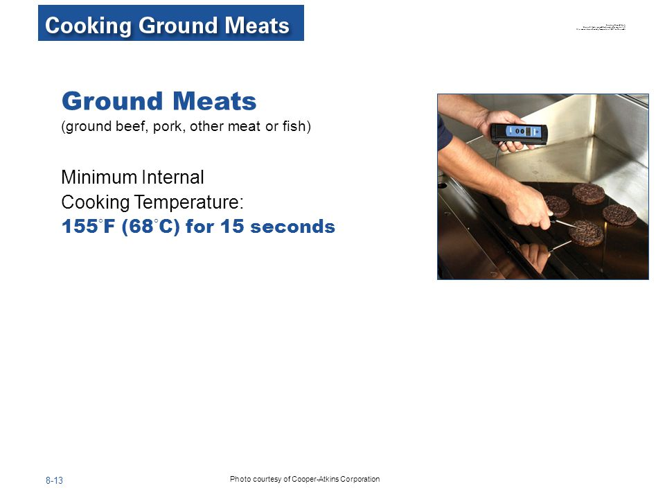 8-13 Ground Meats (ground beef, pork, other meat or fish) Minimum Internal Cooking Temperature: 155 ° F (68 ° C) for 15 seconds Photo courtesy of Coop