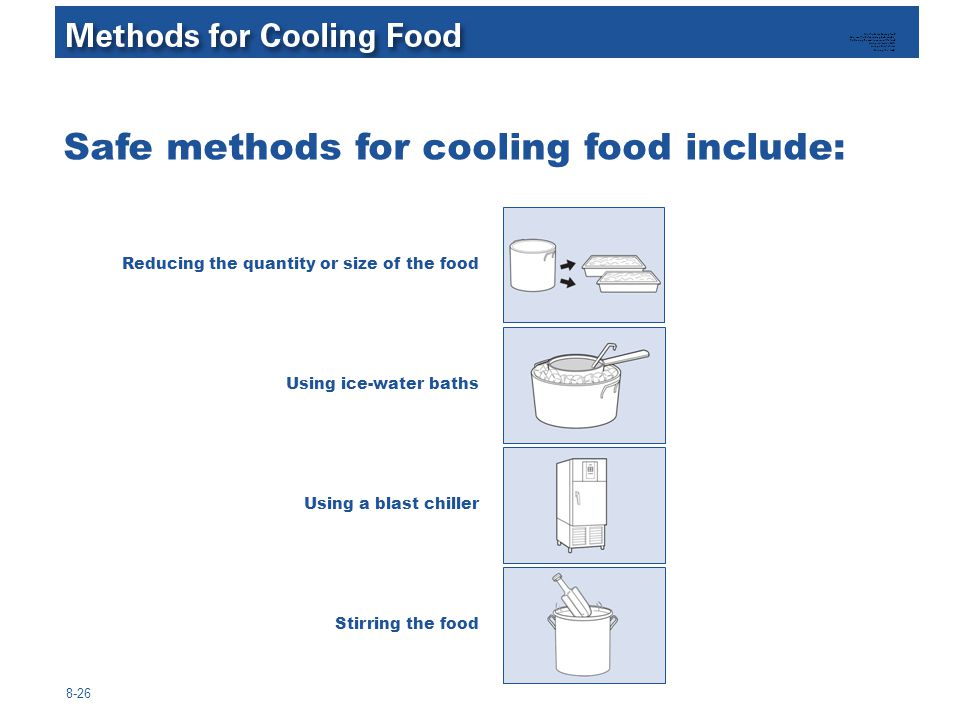 8-26 Safe methods for cooling food include: Reducing the quantity or size of the food Using ice-water baths Using a blast chiller Stirring the food Me
