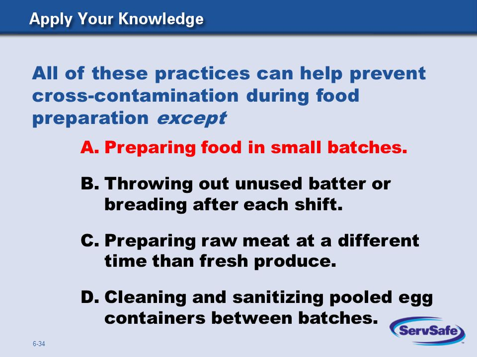 A.Preparing food in small batches. B.Throwing out unused batter or breading after each shift. C.Preparing raw meat at a different time than fresh prod