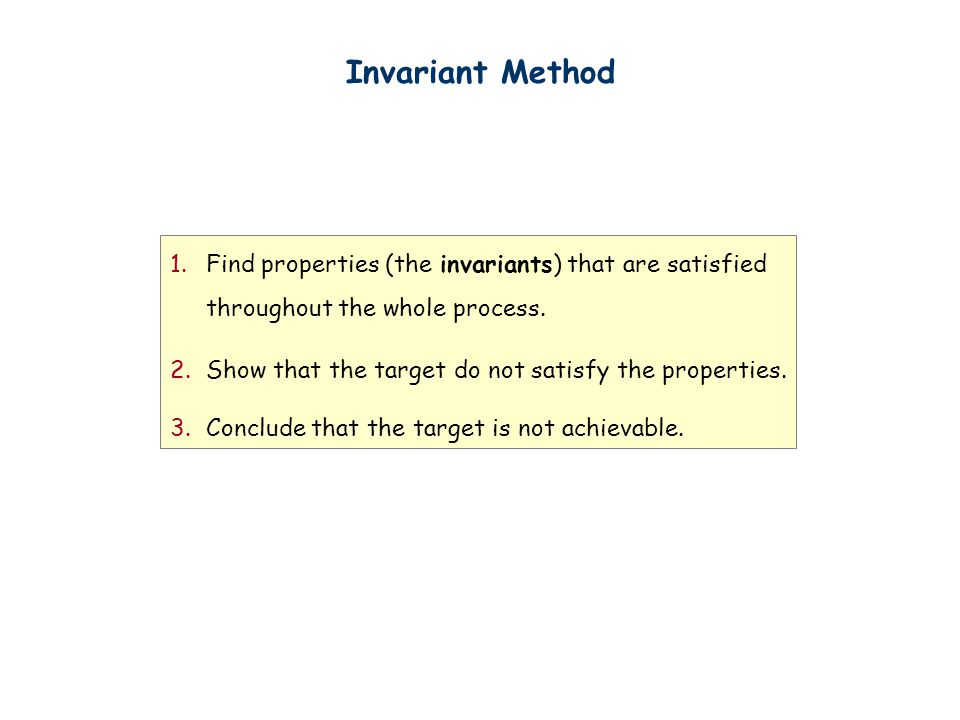 Invariant Method 1.Find properties (the invariants) that are satisfied throughout the whole process.