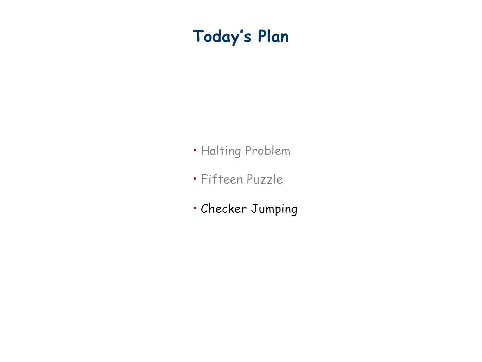 Today's Plan Halting Problem Fifteen Puzzle Checker Jumping