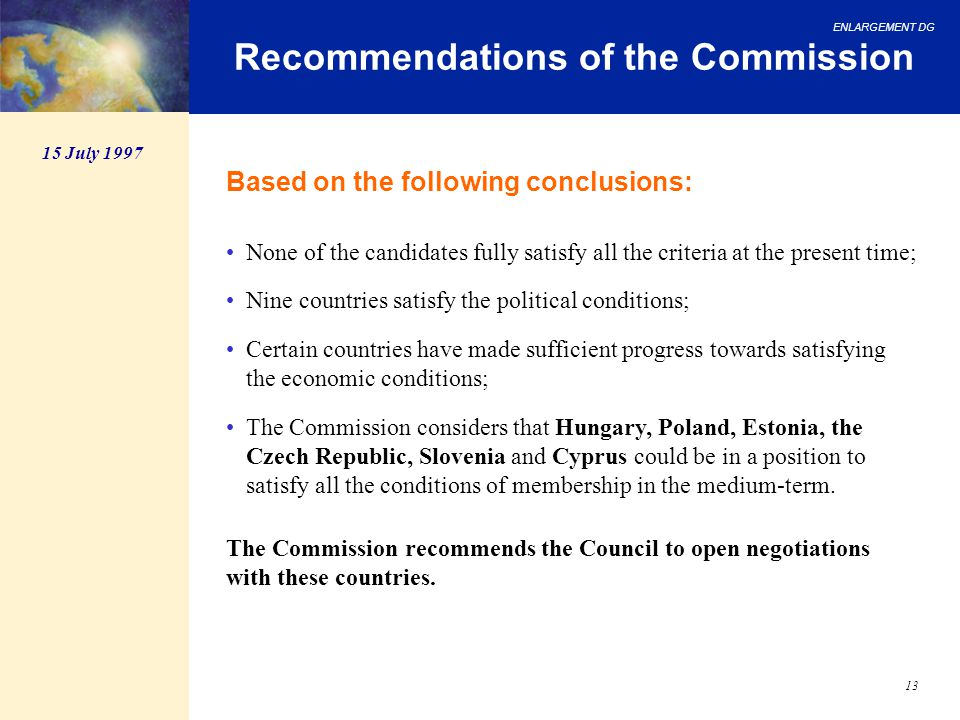 ENLARGEMENT DG 13 Recommendations of the Commission Based on the following conclusions: None of the candidates fully satisfy all the criteria at the p