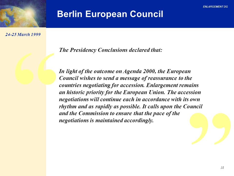 ENLARGEMENT DG 18 Berlin European Council The Presidency Conclusions declared that: In light of the outcome on Agenda 2000, the European Council wishe