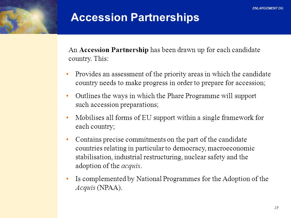 ENLARGEMENT DG 19 Accession Partnerships Provides an assessment of the priority areas in which the candidate country needs to make progress in order t
