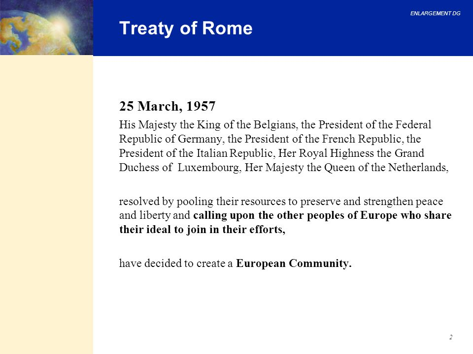 ENLARGEMENT DG 2 Treaty of Rome 25 March, 1957 His Majesty the King of the Belgians, the President of the Federal Republic of Germany, the President o
