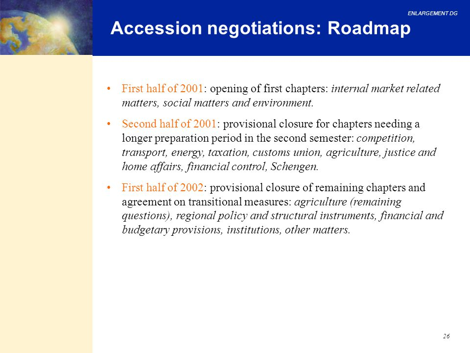 ENLARGEMENT DG 26 Accession negotiations: Roadmap First half of 2001: opening of first chapters: internal market related matters, social matters and e