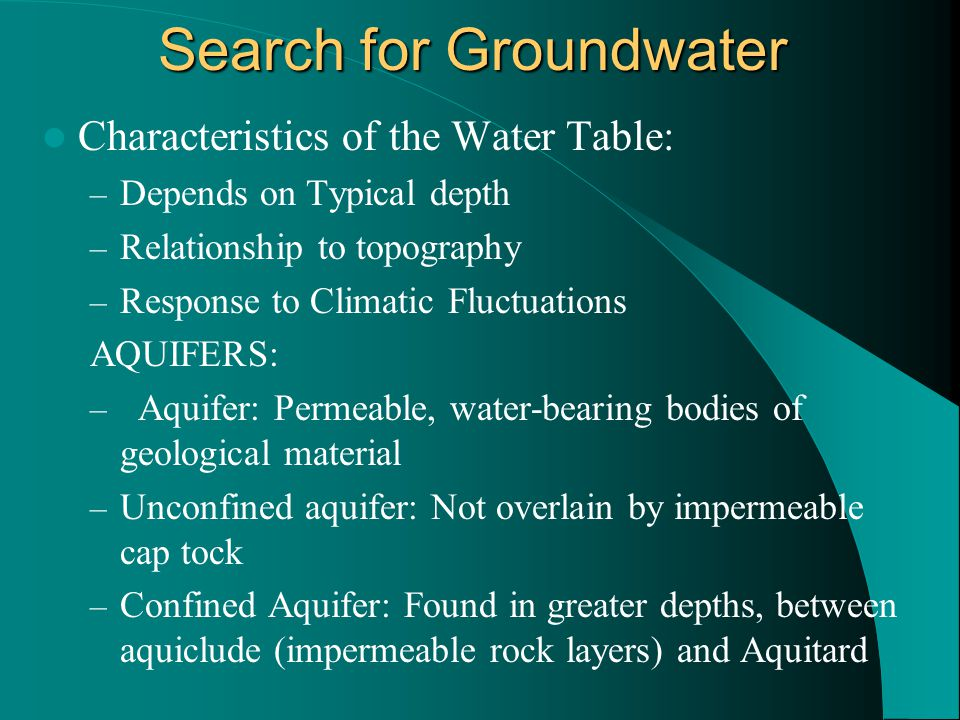 Search for Groundwater Characteristics of the Water Table: – Depends on Typical depth – Relationship to topography – Response to Climatic Fluctuations AQUIFERS: – Aquifer: Permeable, water-bearing bodies of geological material – Unconfined aquifer: Not overlain by impermeable cap tock – Confined Aquifer: Found in greater depths, between aquiclude (impermeable rock layers) and Aquitard