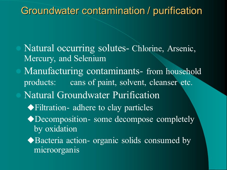 Groundwater contamination / purification Natural occurring solutes- Chlorine, Arsenic, Mercury, and Selenium Manufacturing contaminants- from household products: cans of paint, solvent, cleanser etc.