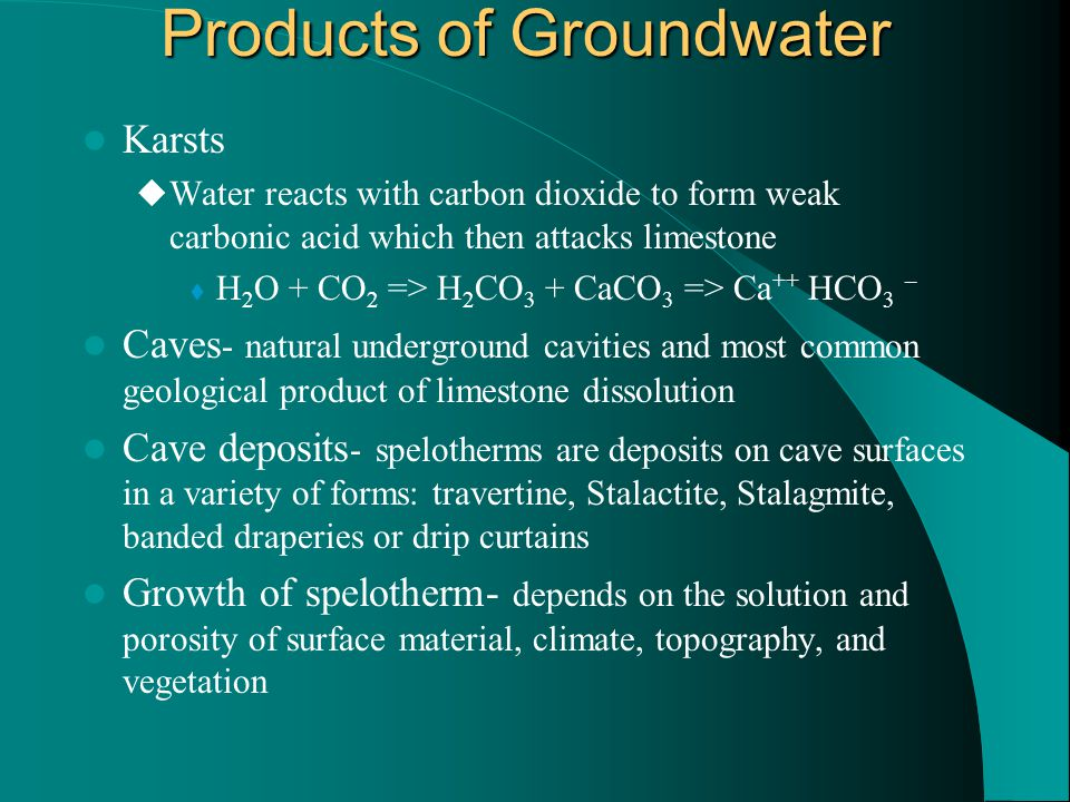 Products of Groundwater Karsts  Water reacts with carbon dioxide to form weak carbonic acid which then attacks limestone  H 2 O + CO 2 => H 2 CO 3 + CaCO 3 => Ca ++ HCO 3 – Caves - natural underground cavities and most common geological product of limestone dissolution Cave deposits - spelotherms are deposits on cave surfaces in a variety of forms: travertine, Stalactite, Stalagmite, banded draperies or drip curtains Growth of spelotherm- depends on the solution and porosity of surface material, climate, topography, and vegetation