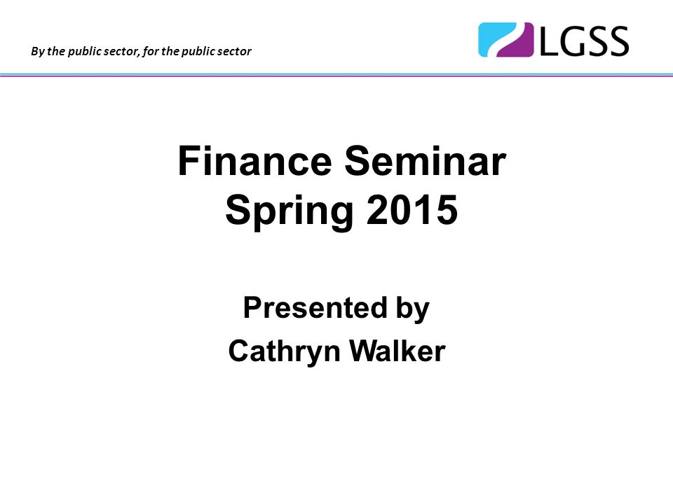 By the public sector, for the public sector Finance Seminar Spring 2015 Presented by Cathryn Walker