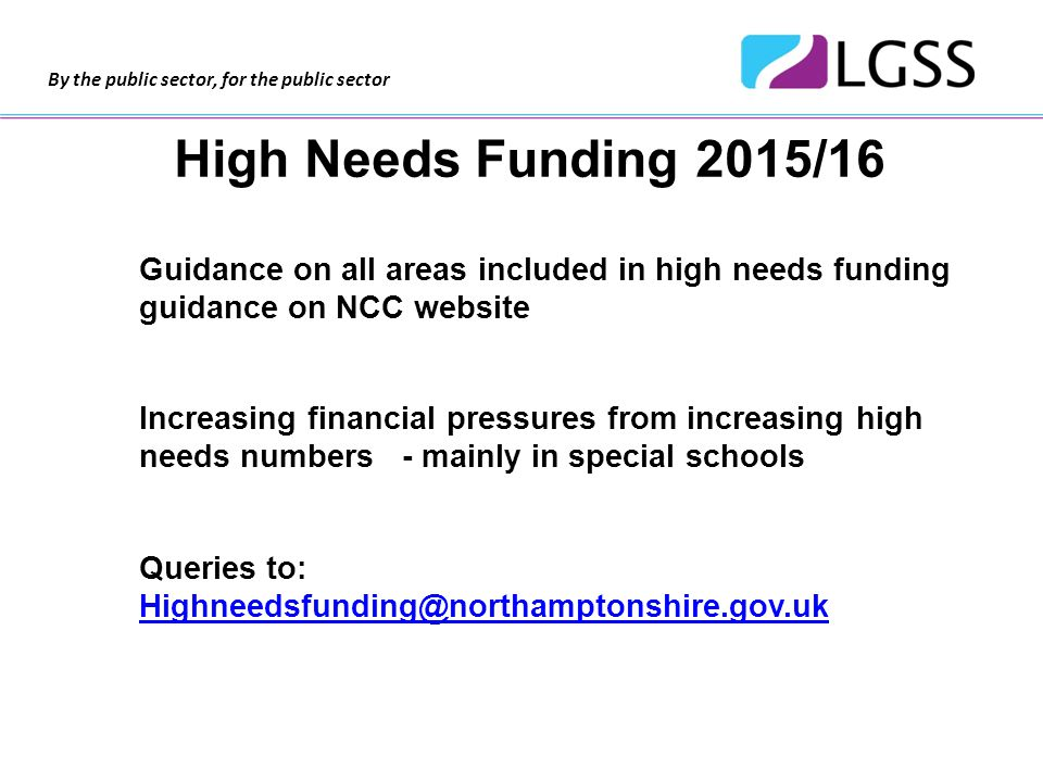 By the public sector, for the public sector High Needs Funding 2015/16 Guidance on all areas included in high needs funding guidance on NCC website Increasing financial pressures from increasing high needs numbers - mainly in special schools Queries to: Highneedsfunding@northamptonshire.gov.uk Highneedsfunding@northamptonshire.gov.uk