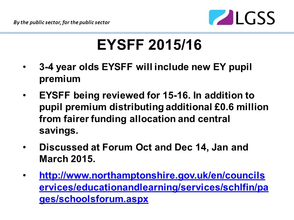 By the public sector, for the public sector EYSFF 2015/16 3-4 year olds EYSFF will include new EY pupil premium EYSFF being reviewed for 15-16.