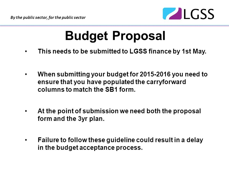 By the public sector, for the public sector Budget Proposal This needs to be submitted to LGSS finance by 1st May.