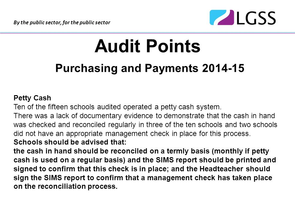 By the public sector, for the public sector Audit Points Purchasing and Payments 2014-15 Petty Cash Ten of the fifteen schools audited operated a petty cash system.
