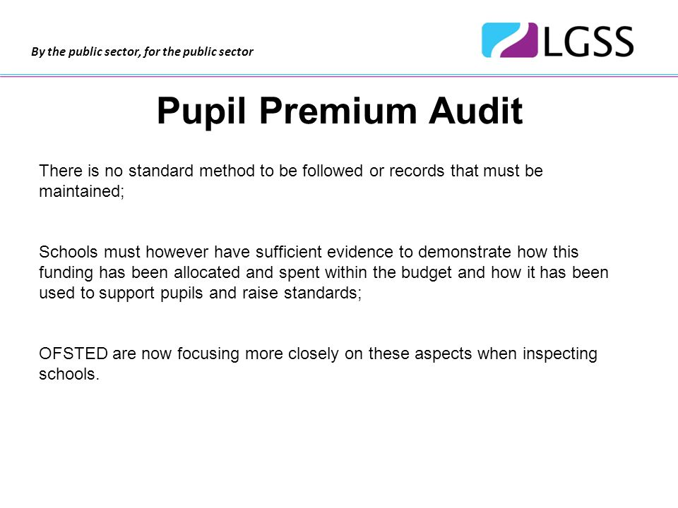 By the public sector, for the public sector Pupil Premium Audit There is no standard method to be followed or records that must be maintained; Schools must however have sufficient evidence to demonstrate how this funding has been allocated and spent within the budget and how it has been used to support pupils and raise standards; OFSTED are now focusing more closely on these aspects when inspecting schools.