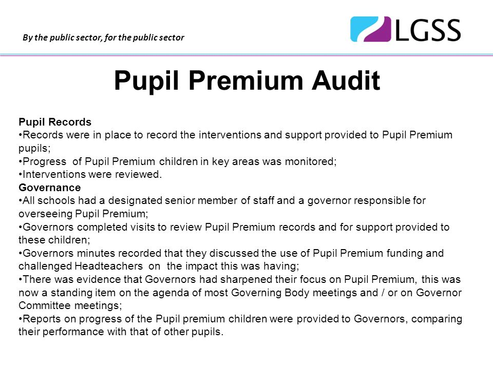 By the public sector, for the public sector Pupil Premium Audit Pupil Records Records were in place to record the interventions and support provided to Pupil Premium pupils; Progress of Pupil Premium children in key areas was monitored; Interventions were reviewed.