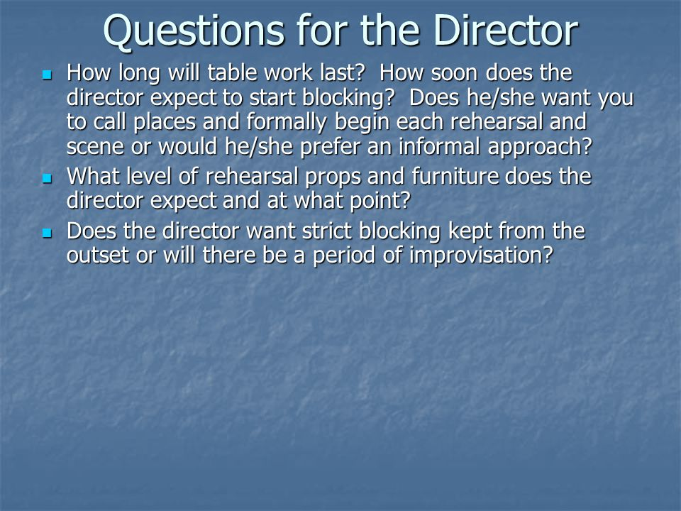 Questions for the Director How long will table work last? How soon does the director expect to start blocking? Does he/she want you to call places and