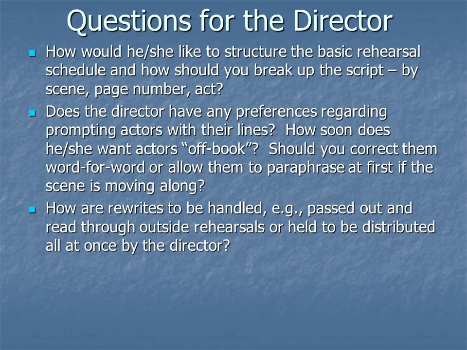 Questions for the Director How would he/she like to structure the basic rehearsal schedule and how should you break up the script – by scene, page number, act.