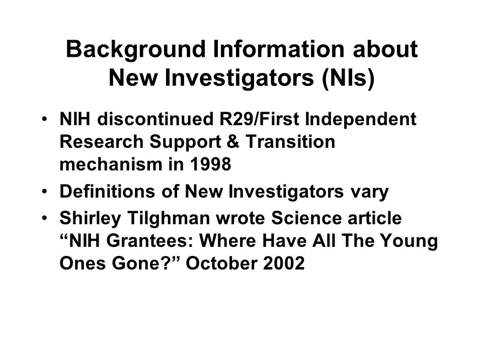 Background Information about New Investigators (NIs) NIH discontinued R29/First Independent Research Support & Transition mechanism in 1998 Definitions of New Investigators vary Shirley Tilghman wrote Science article NIH Grantees: Where Have All The Young Ones Gone October 2002