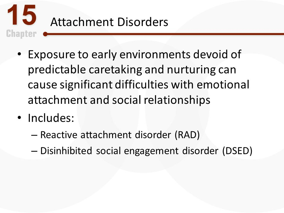 Attachment Disorders Exposure to early environments devoid of predictable caretaking and nurturing can cause significant difficulties with emotional a