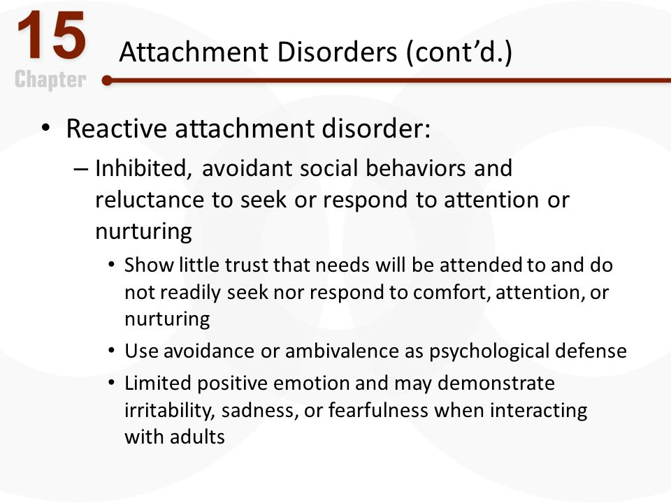 Attachment Disorders (cont'd.) Reactive attachment disorder: – Inhibited, avoidant social behaviors and reluctance to seek or respond to attention or