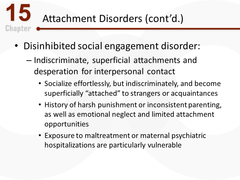 Attachment Disorders (cont'd.) Disinhibited social engagement disorder: – Indiscriminate, superficial attachments and desperation for interpersonal co