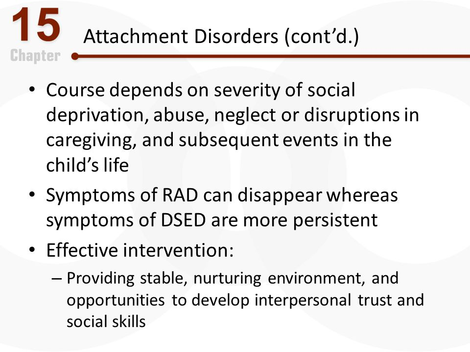 Attachment Disorders (cont'd.) Course depends on severity of social deprivation, abuse, neglect or disruptions in caregiving, and subsequent events in