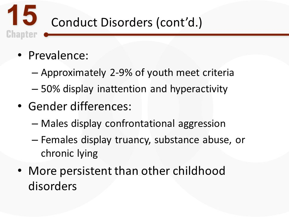 Conduct Disorders (cont'd.) Prevalence: – Approximately 2-9% of youth meet criteria – 50% display inattention and hyperactivity Gender differences: –