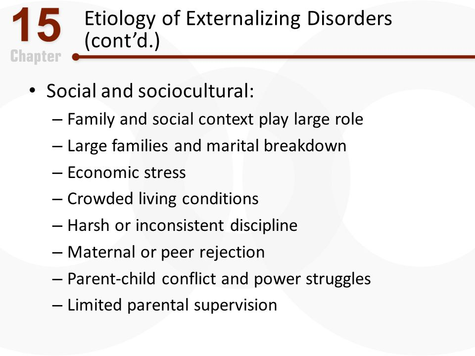 Etiology of Externalizing Disorders (cont'd.) Social and sociocultural: – Family and social context play large role – Large families and marital break