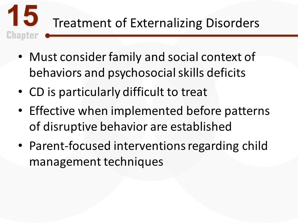 Treatment of Externalizing Disorders Must consider family and social context of behaviors and psychosocial skills deficits CD is particularly difficul