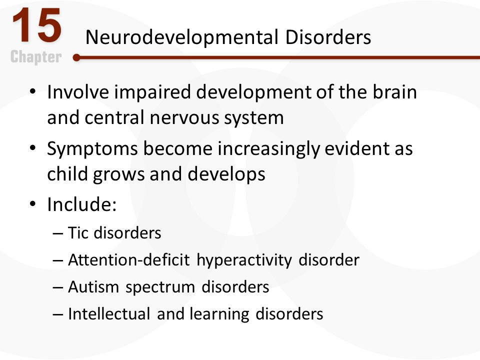 Neurodevelopmental Disorders Involve impaired development of the brain and central nervous system Symptoms become increasingly evident as child grows