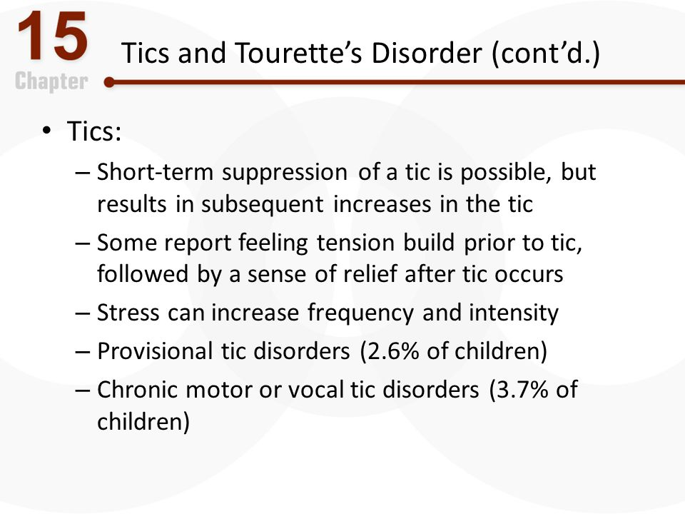 Tics and Tourette's Disorder (cont'd.) Tics: – Short-term suppression of a tic is possible, but results in subsequent increases in the tic – Some repo