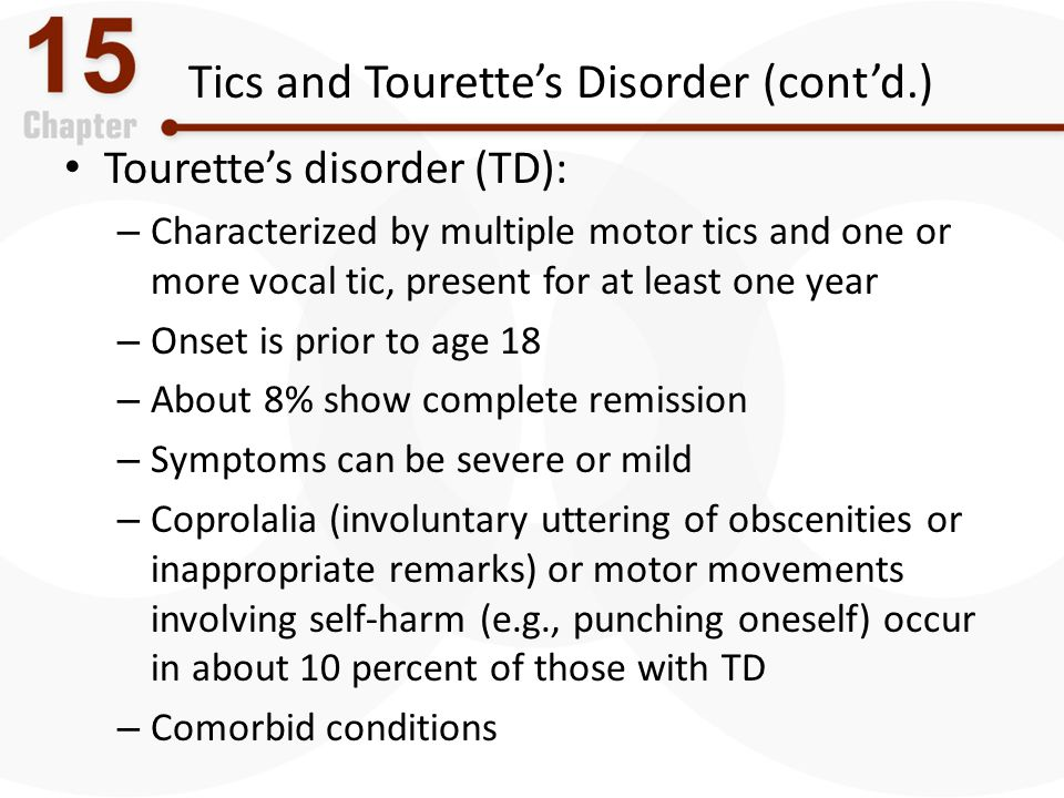 Tics and Tourette's Disorder (cont'd.) Tourette's disorder (TD): – Characterized by multiple motor tics and one or more vocal tic, present for at leas