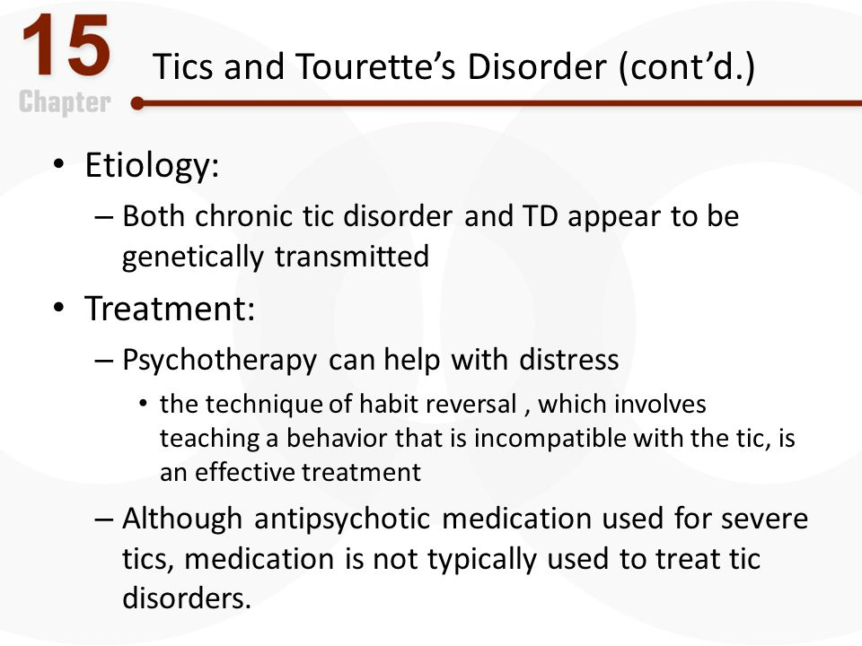Tics and Tourette's Disorder (cont'd.) Etiology: – Both chronic tic disorder and TD appear to be genetically transmitted Treatment: – Psychotherapy ca