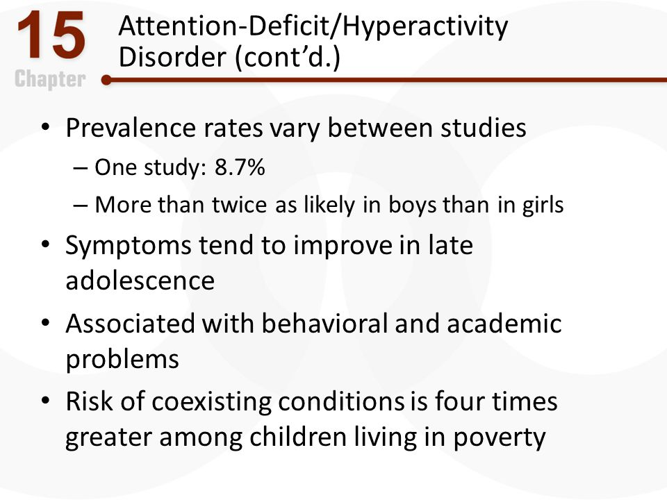 Attention-Deficit/Hyperactivity Disorder (cont'd.) Prevalence rates vary between studies – One study: 8.7% – More than twice as likely in boys than in