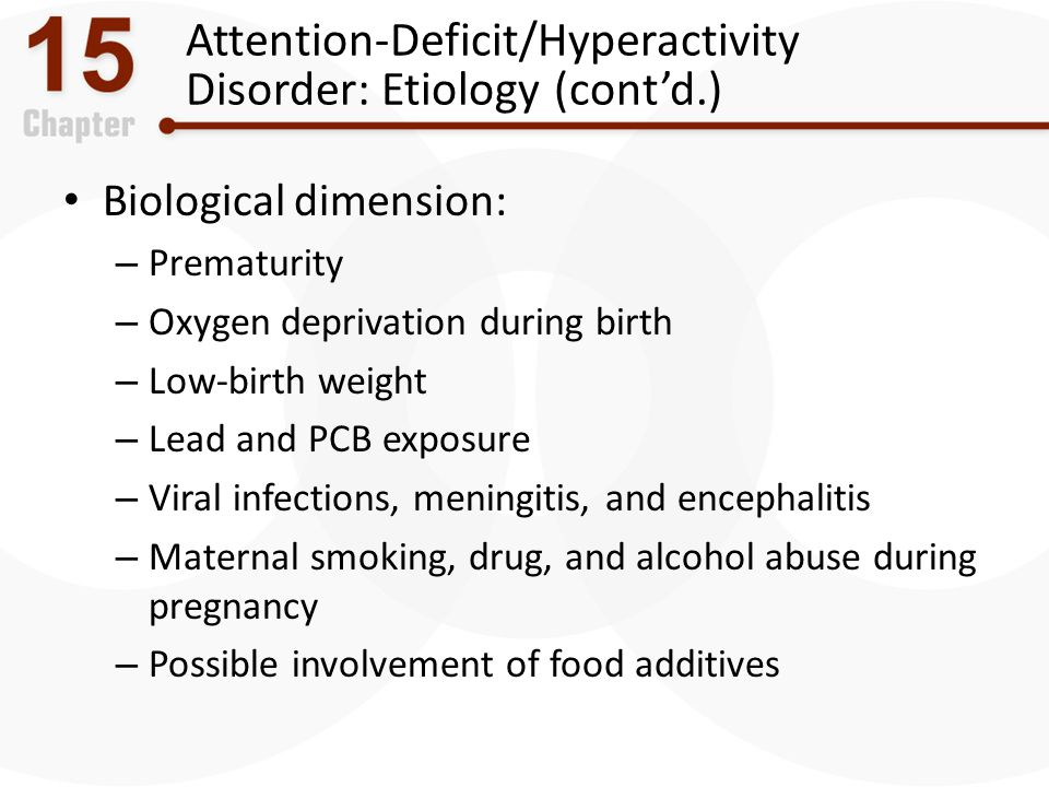 Attention-Deficit/Hyperactivity Disorder: Etiology (cont'd.) Biological dimension: – Prematurity – Oxygen deprivation during birth – Low-birth weight