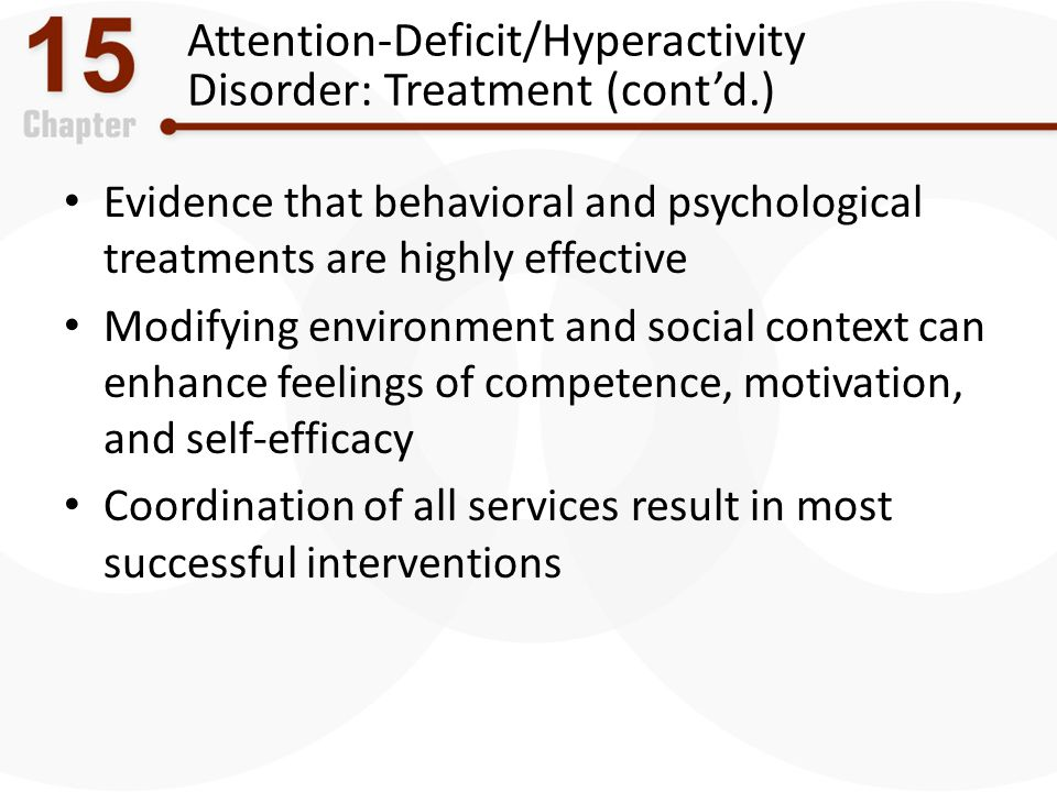 Attention-Deficit/Hyperactivity Disorder: Treatment (cont'd.) Evidence that behavioral and psychological treatments are highly effective Modifying env