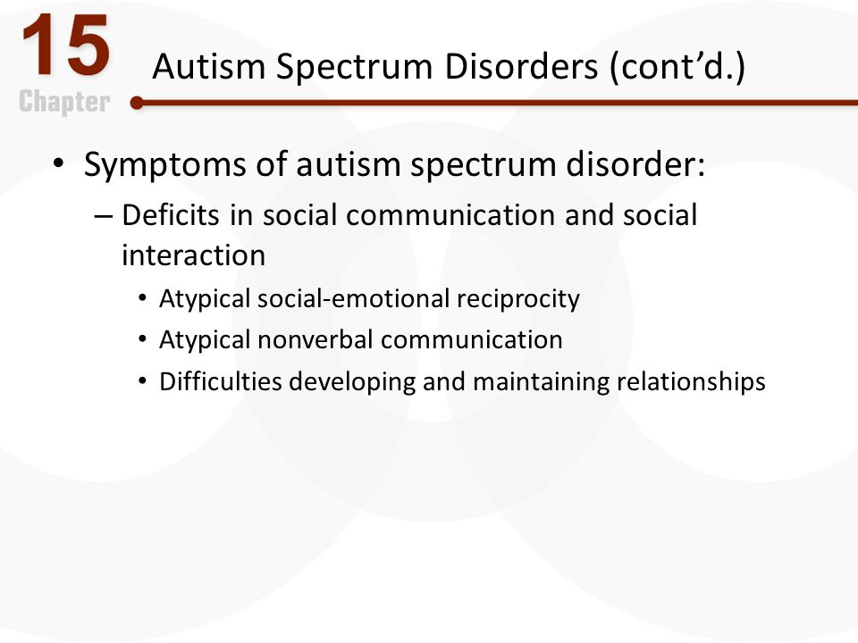 Autism Spectrum Disorders (cont'd.) Symptoms of autism spectrum disorder: – Deficits in social communication and social interaction Atypical social-em
