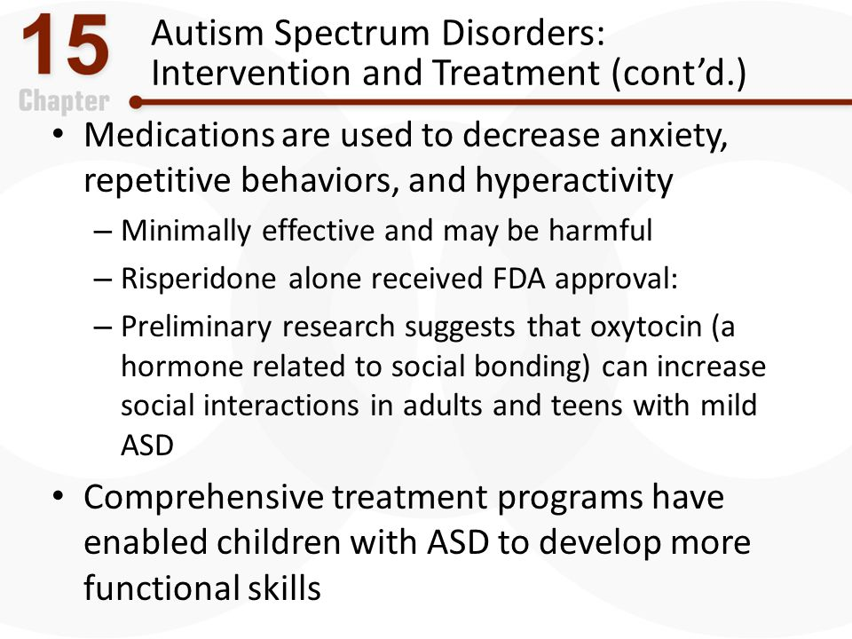 Autism Spectrum Disorders: Intervention and Treatment (cont'd.) Medications are used to decrease anxiety, repetitive behaviors, and hyperactivity – Mi