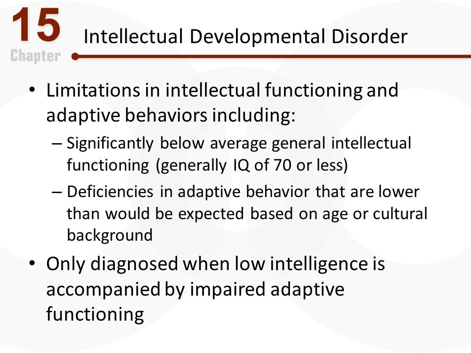 Intellectual Developmental Disorder Limitations in intellectual functioning and adaptive behaviors including: – Significantly below average general in