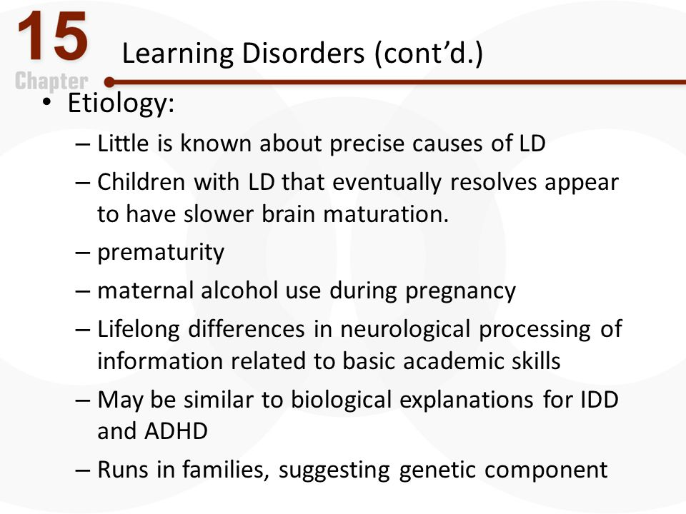 Learning Disorders (cont'd.) Etiology: – Little is known about precise causes of LD – Children with LD that eventually resolves appear to have slower