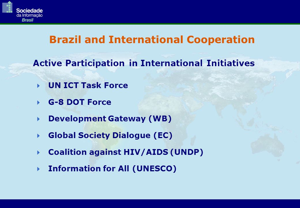 Brazil and International Cooperation  UN ICT Task Force  G-8 DOT Force  Development Gateway (WB)  Global Society Dialogue (EC)  Coalition against HIV/AIDS (UNDP)  Information for All (UNESCO) Active Participation in International Initiatives