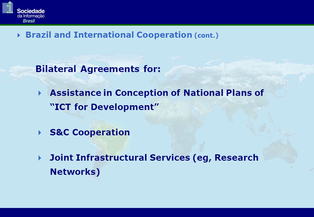 " Brazil and International Cooperation (cont.) Bilateral Agreements for:  Assistance in Conception of National Plans of ""ICT for Development""  S&C C"