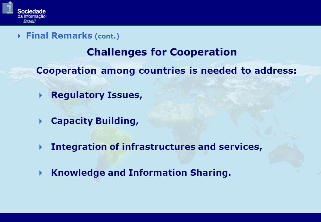  Final Remarks (cont.) Challenges for Cooperation Cooperation among countries is needed to address:  Regulatory Issues,  Capacity Building,  Integration of infrastructures and services,  Knowledge and Information Sharing.