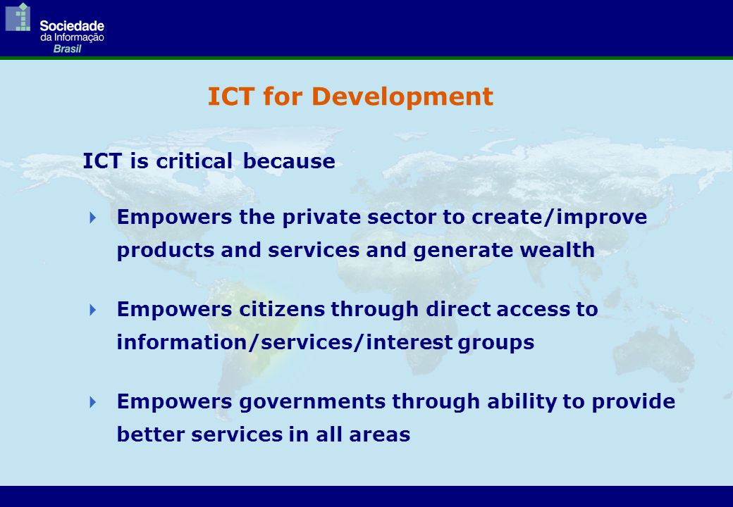 ICT for Development ICT is critical because  Empowers the private sector to create/improve products and services and generate wealth  Empowers citiz