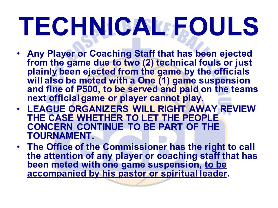 TECHNICAL FOULS Any Player or Coaching Staff that has been ejected from the game due to two (2) technical fouls or just plainly been ejected from the game by the officials will also be meted with a One (1) game suspension and fine of P500, to be served and paid on the teams next official game or player cannot play.