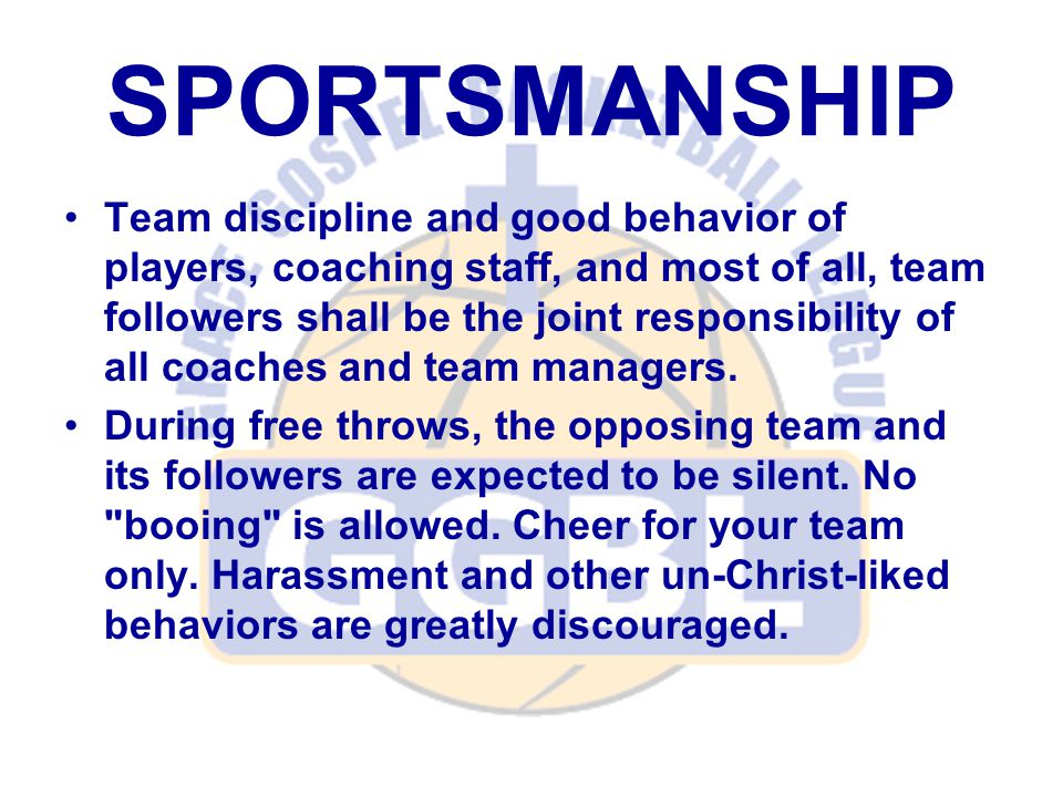 SPORTSMANSHIP Team discipline and good behavior of players, coaching staff, and most of all, team followers shall be the joint responsibility of all coaches and team managers.