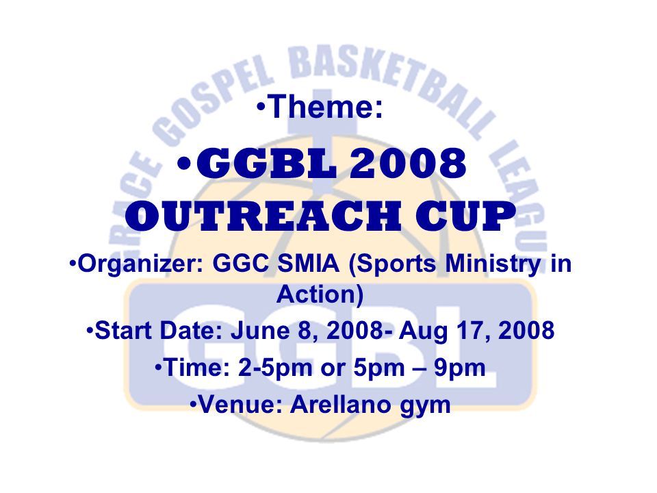 Theme: GGBL 2008 OUTREACH CUP Organizer: GGC SMIA (Sports Ministry in Action) Start Date: June 8, 2008- Aug 17, 2008 Time: 2-5pm or 5pm – 9pm Venue: Arellano gym